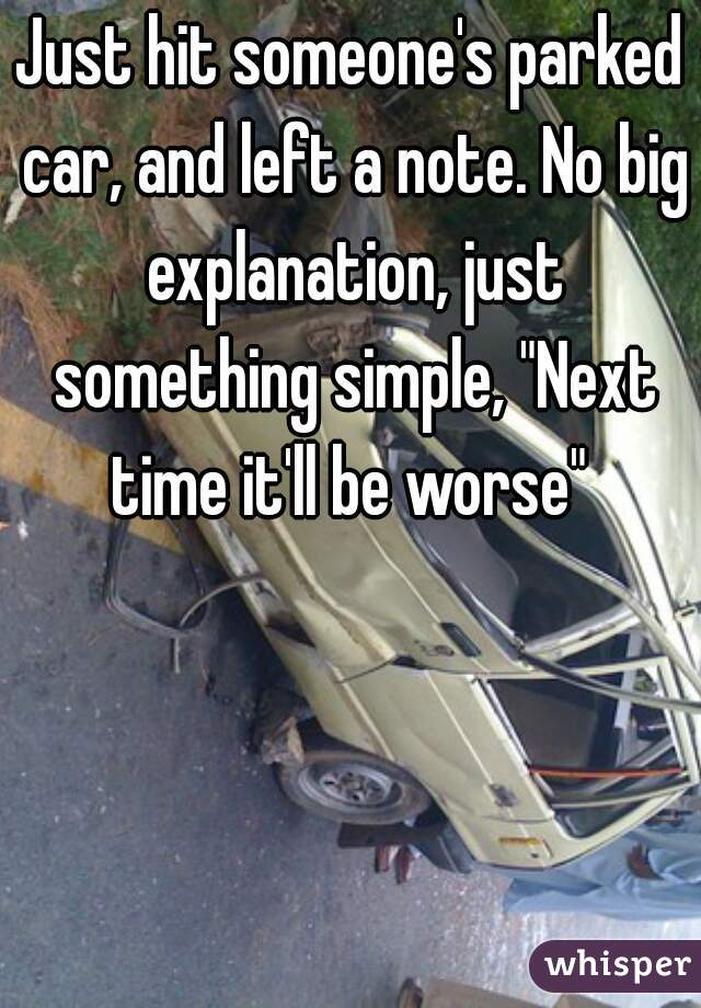 """Just hit someone's parked car, and left a note. No big explanation, just something simple, """"Next time it'll be worse"""""""