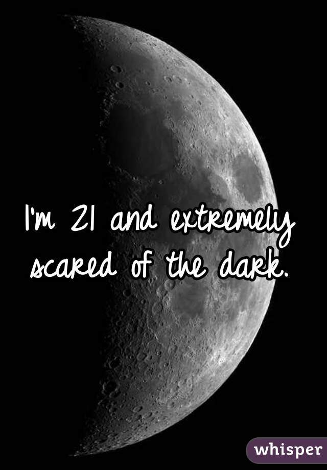 I'm 21 and extremely  scared of the dark.