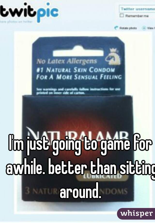 I'm just going to game for awhile. better than sitting around.
