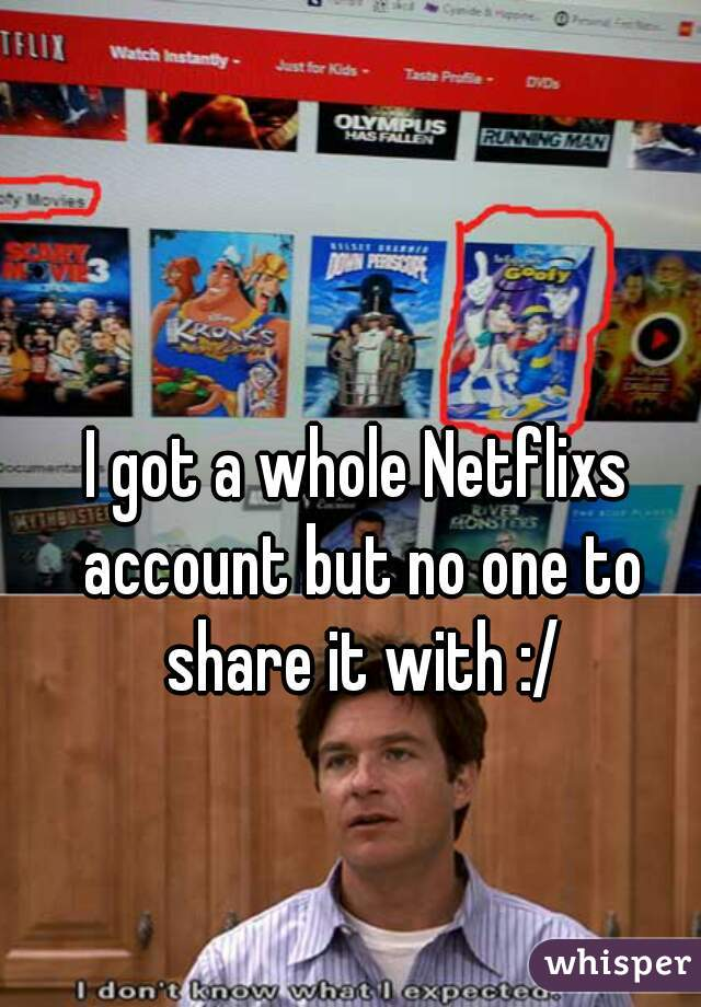 I got a whole Netflixs account but no one to share it with :/