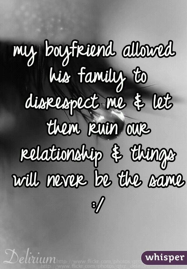 my boyfriend allowed his family to disrespect me & let them ruin our relationship & things will never be the same :/