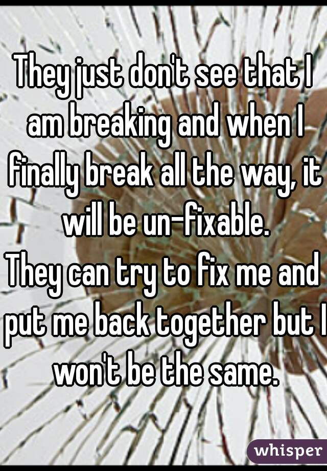 They just don't see that I am breaking and when I finally break all the way, it will be un-fixable. They can try to fix me and put me back together but I won't be the same.