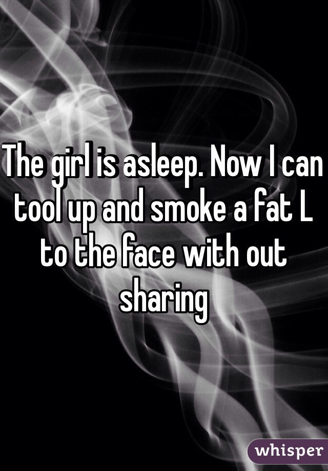 The girl is asleep. Now I can tool up and smoke a fat L to the face with out sharing