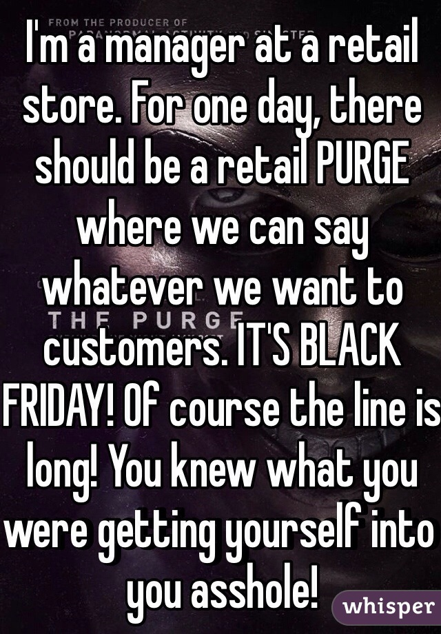I'm a manager at a retail store. For one day, there should be a retail PURGE where we can say whatever we want to customers. IT'S BLACK FRIDAY! Of course the line is long! You knew what you were getting yourself into you asshole!