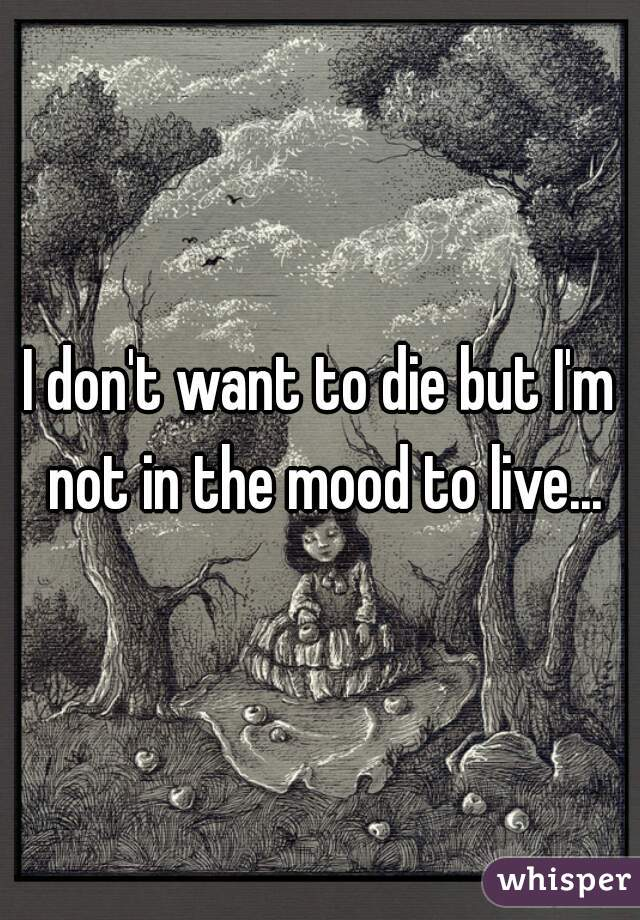 I don't want to die but I'm not in the mood to live...
