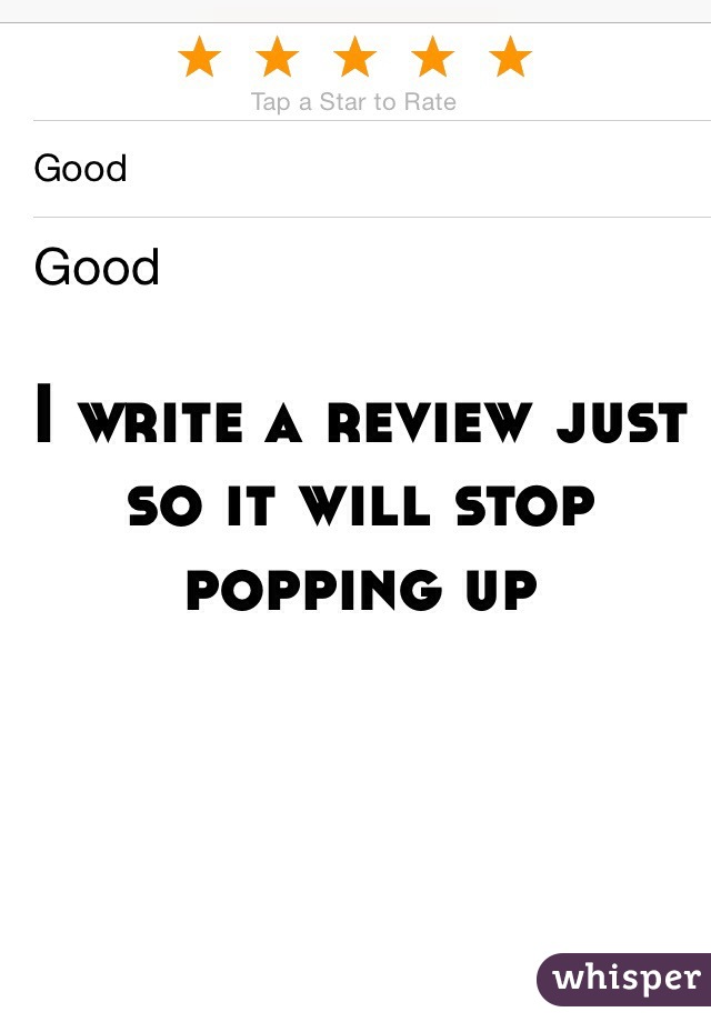 I write a review just so it will stop popping up