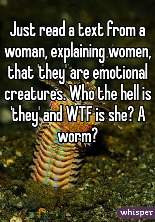 Just read a text from a woman, explaining women, that 'they' are emotional creatures. Who the hell is 'they' and WTF is she? A worm?