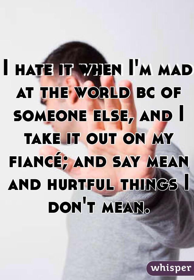 I hate it when I'm mad at the world bc of someone else, and I take it out on my fiancé; and say mean and hurtful things I don't mean.