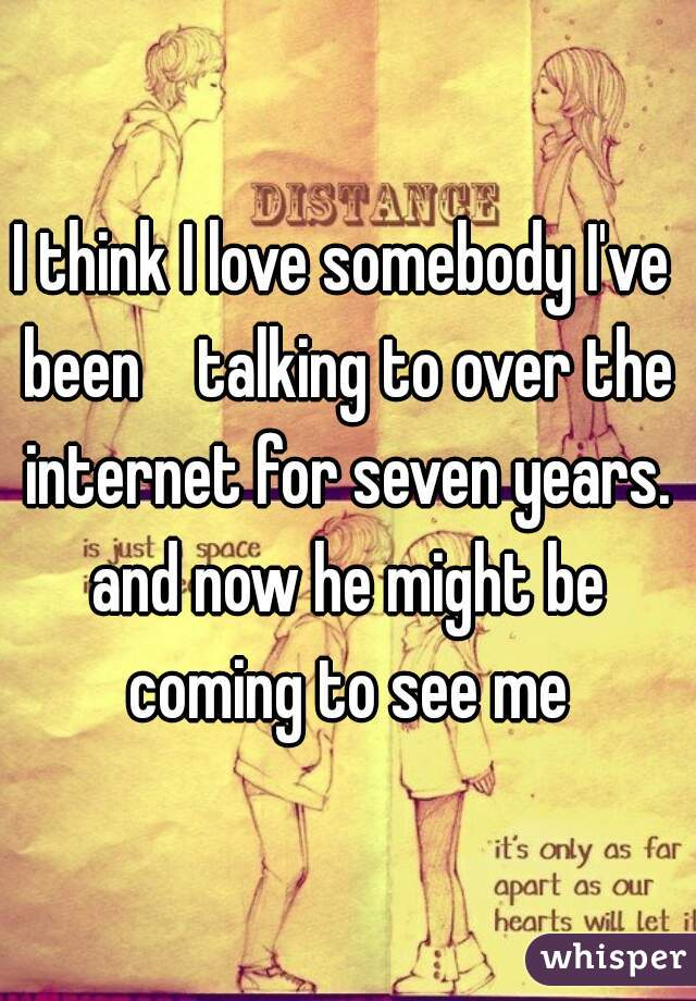I think I love somebody I've been    talking to over the internet for seven years. and now he might be coming to see me