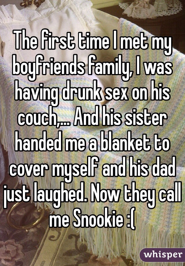The first time I met my boyfriends family, I was having drunk sex on his couch,... And his sister handed me a blanket to cover myself and his dad just laughed. Now they call me Snookie :(