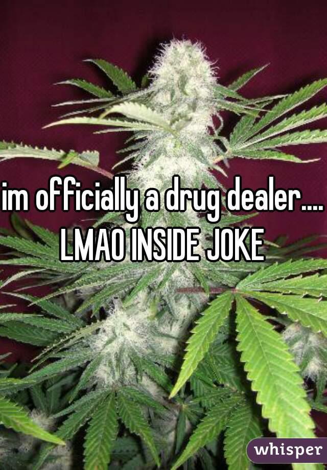 im officially a drug dealer.... LMAO INSIDE JOKE