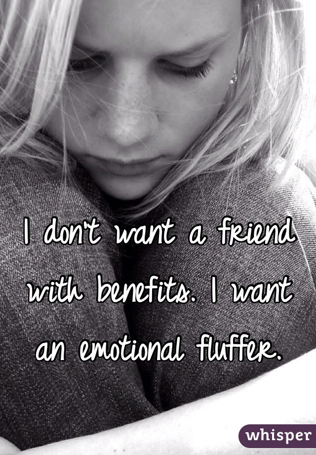 I don't want a friend with benefits. I want an emotional fluffer.