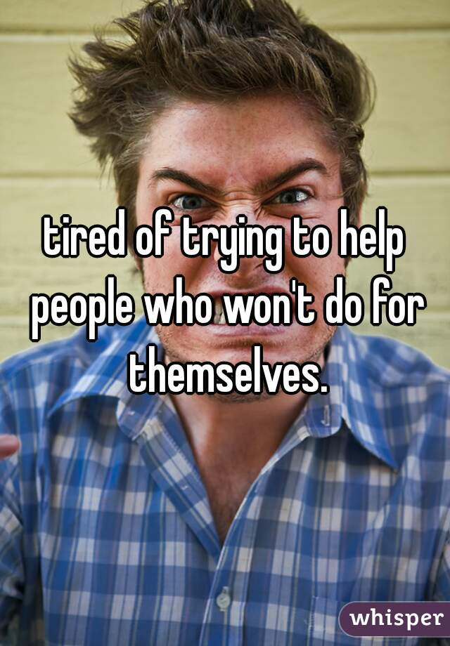 tired of trying to help people who won't do for themselves.