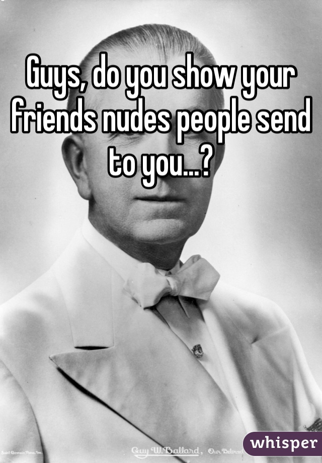 Guys, do you show your friends nudes people send to you...?