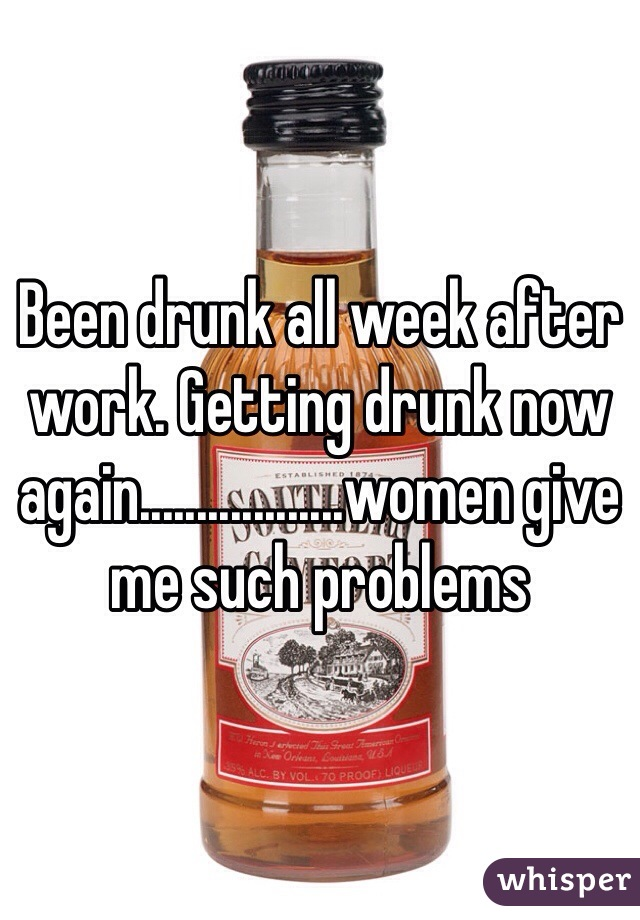 Been drunk all week after work. Getting drunk now again..................women give me such problems