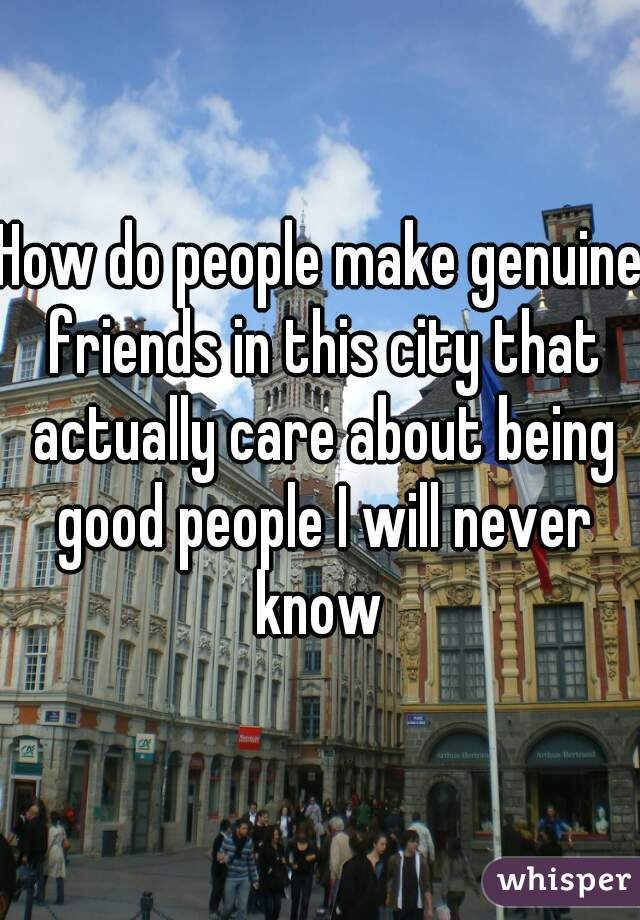 How do people make genuine friends in this city that actually care about being good people I will never know