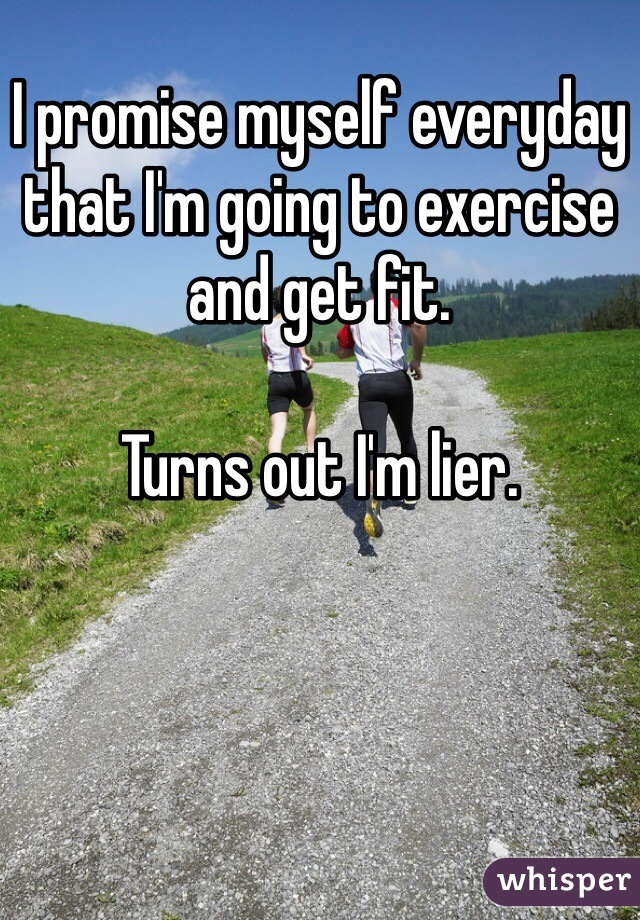 I promise myself everyday that I'm going to exercise and get fit.   Turns out I'm lier.