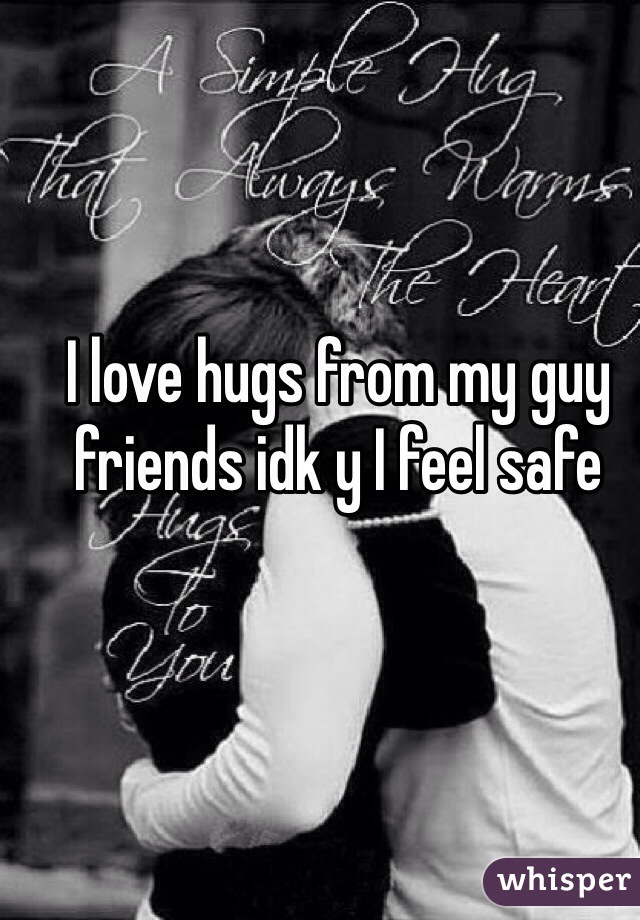 I love hugs from my guy friends idk y I feel safe