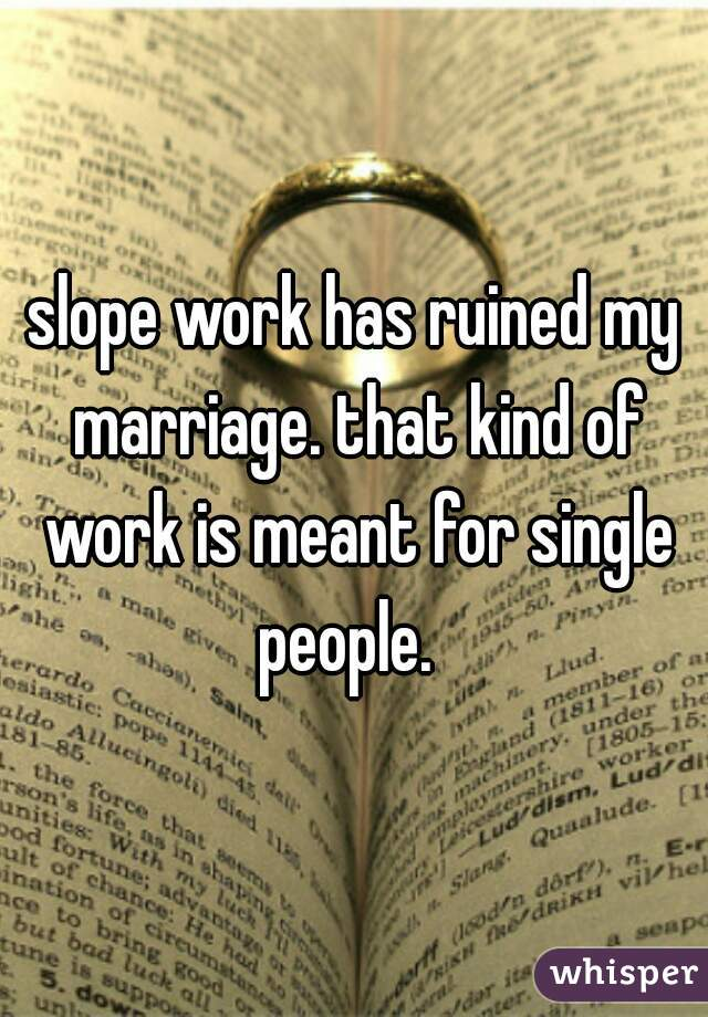 slope work has ruined my marriage. that kind of work is meant for single people.
