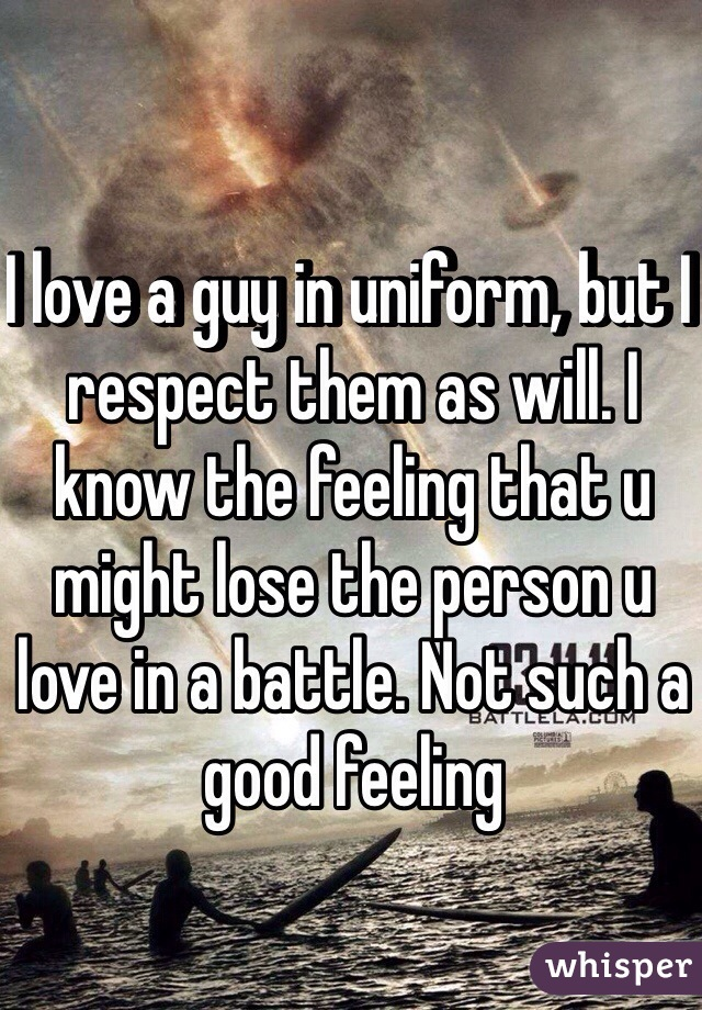 I love a guy in uniform, but I respect them as will. I know the feeling that u might lose the person u love in a battle. Not such a good feeling