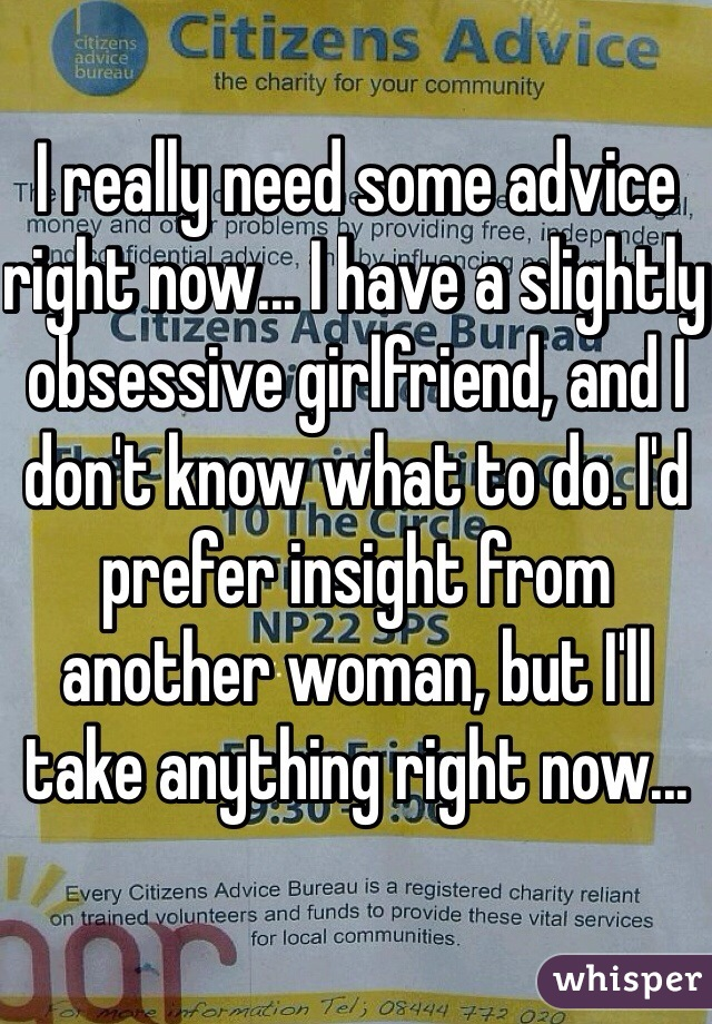 I really need some advice right now... I have a slightly obsessive girlfriend, and I don't know what to do. I'd prefer insight from another woman, but I'll take anything right now...
