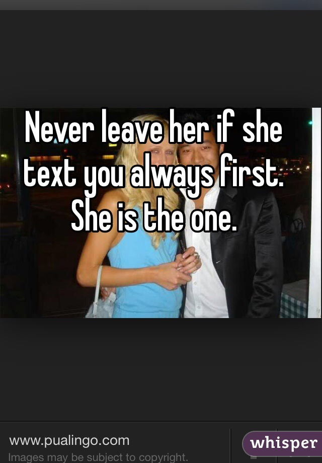 Never leave her if she text you always first. She is the one.