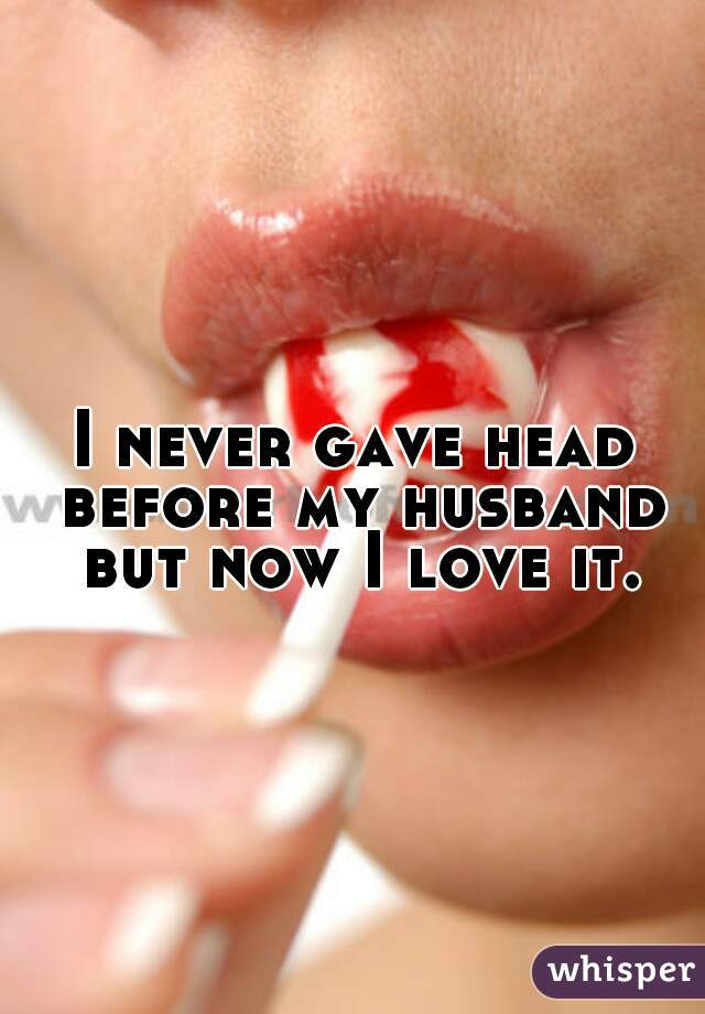 I never gave head before my husband but now I love it.