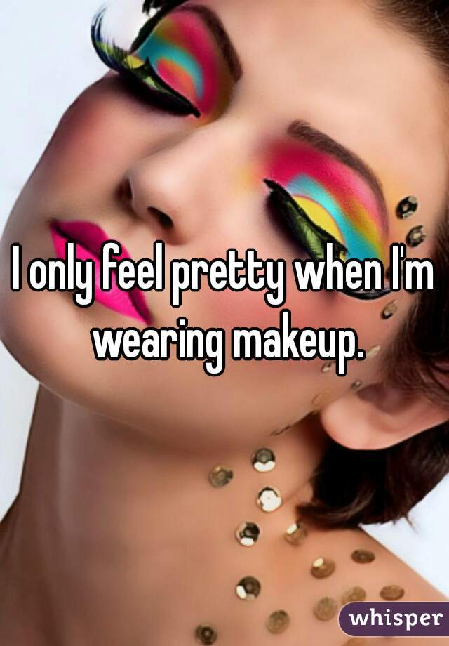 I only feel pretty when I'm wearing makeup.