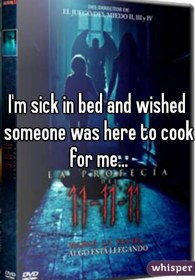 I'm sick in bed and wished someone was here to cook for me...