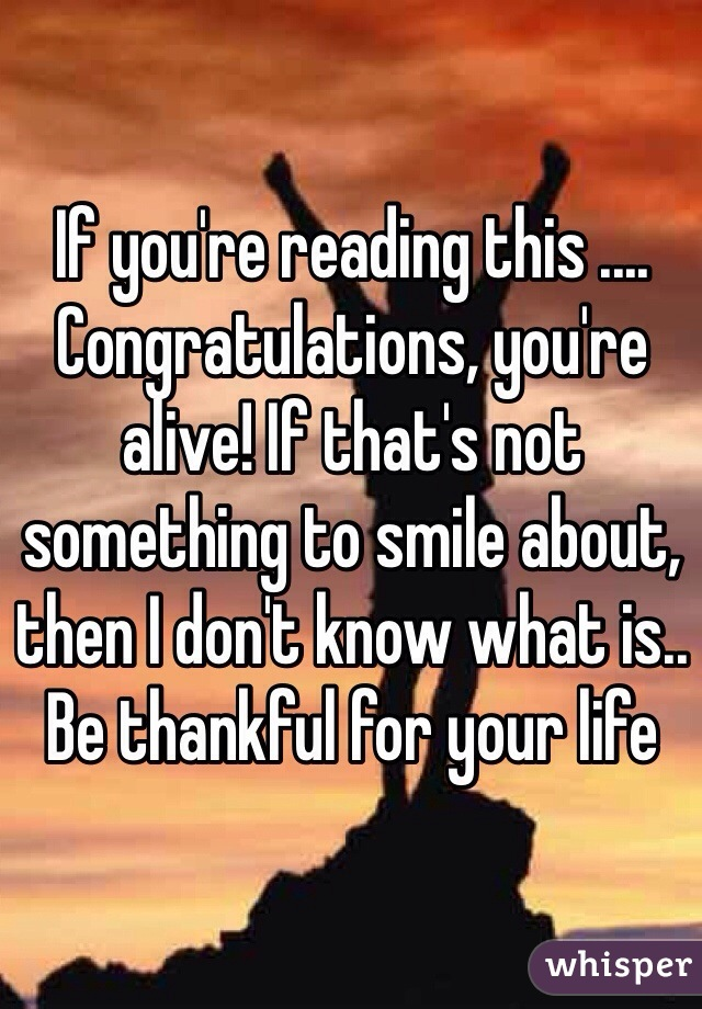If you're reading this .... Congratulations, you're alive! If that's not something to smile about, then I don't know what is.. Be thankful for your life