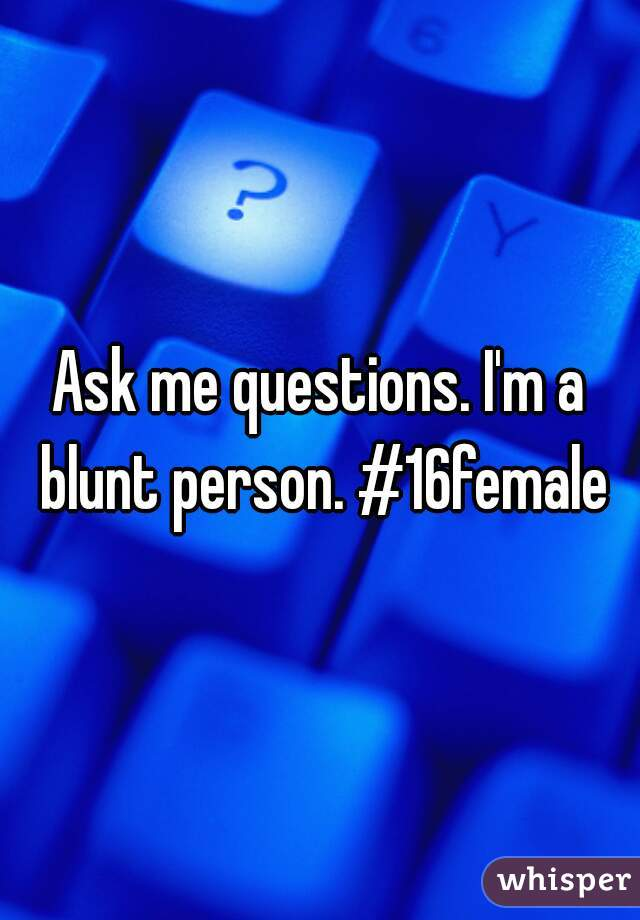 Ask me questions. I'm a blunt person. #16female