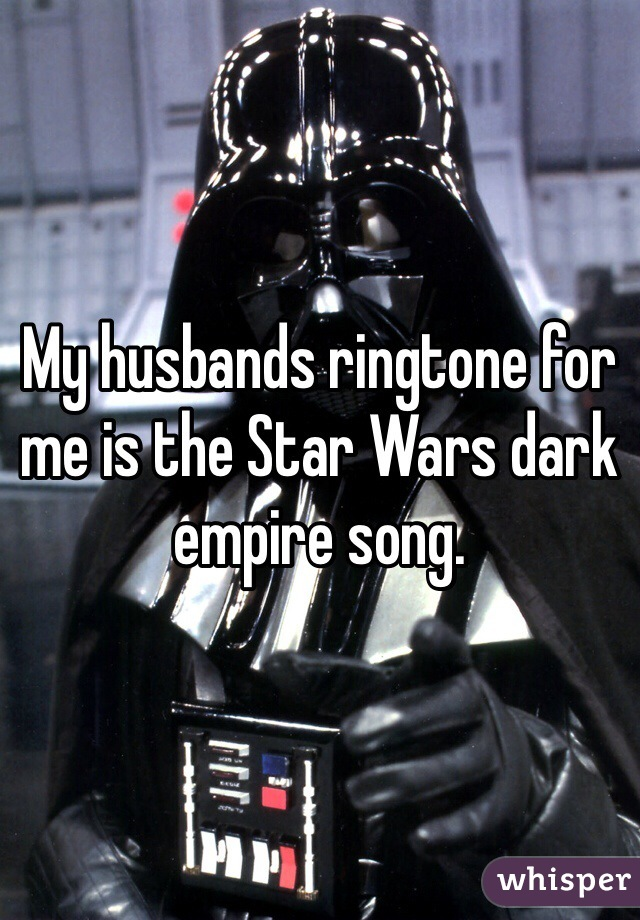 My husbands ringtone for me is the Star Wars dark empire song.