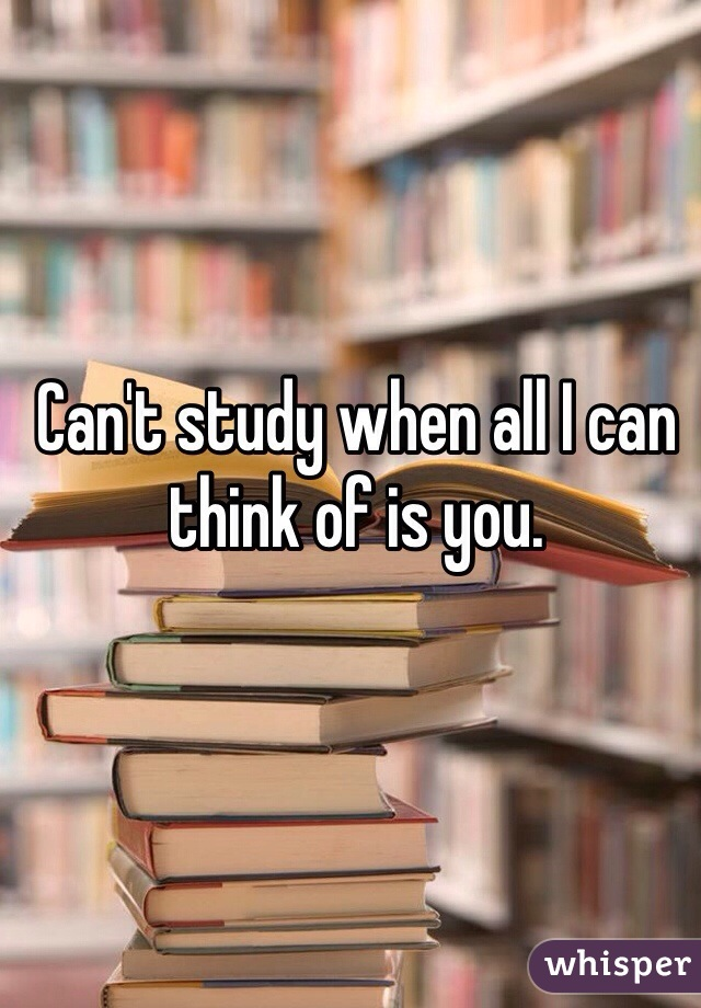 Can't study when all I can think of is you.