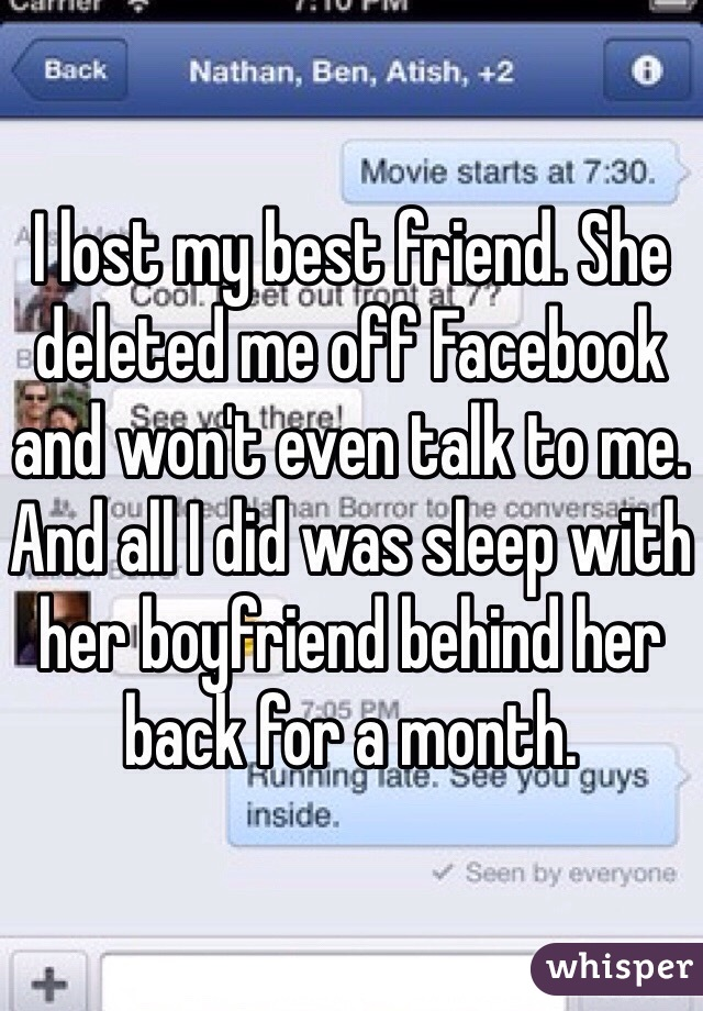 I lost my best friend. She deleted me off Facebook and won't even talk to me. And all I did was sleep with her boyfriend behind her back for a month.
