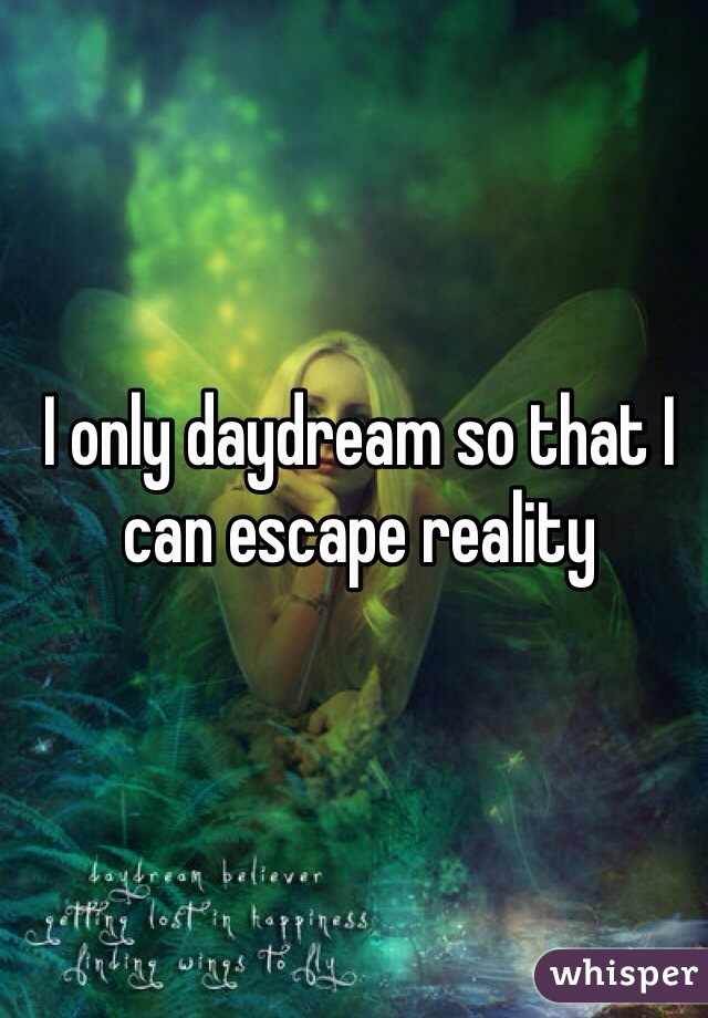 I only daydream so that I can escape reality