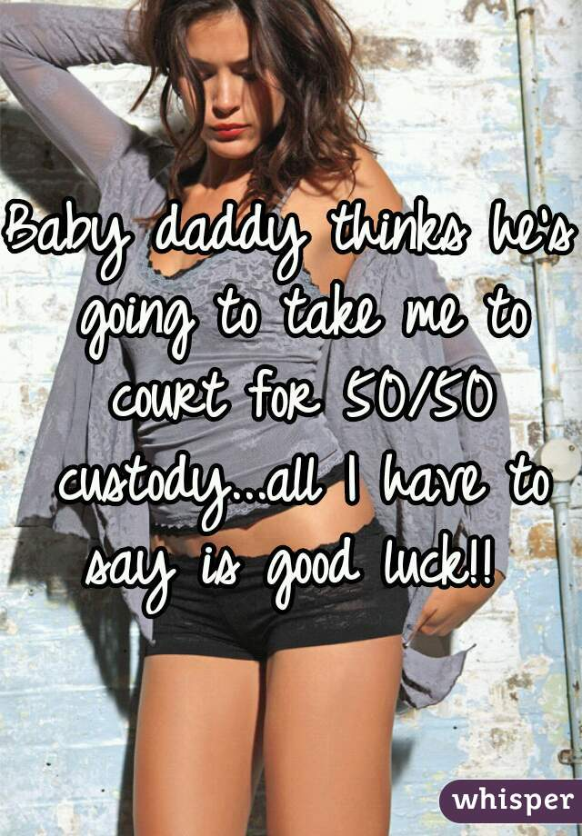 Baby daddy thinks he's going to take me to court for 50/50 custody...all I have to say is good luck!!