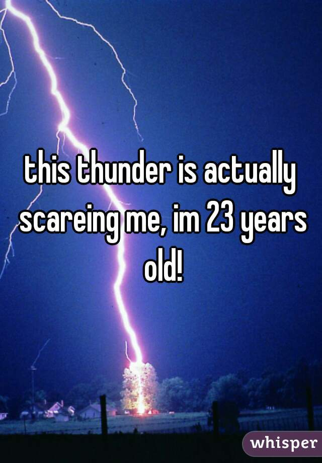 this thunder is actually scareing me, im 23 years old!