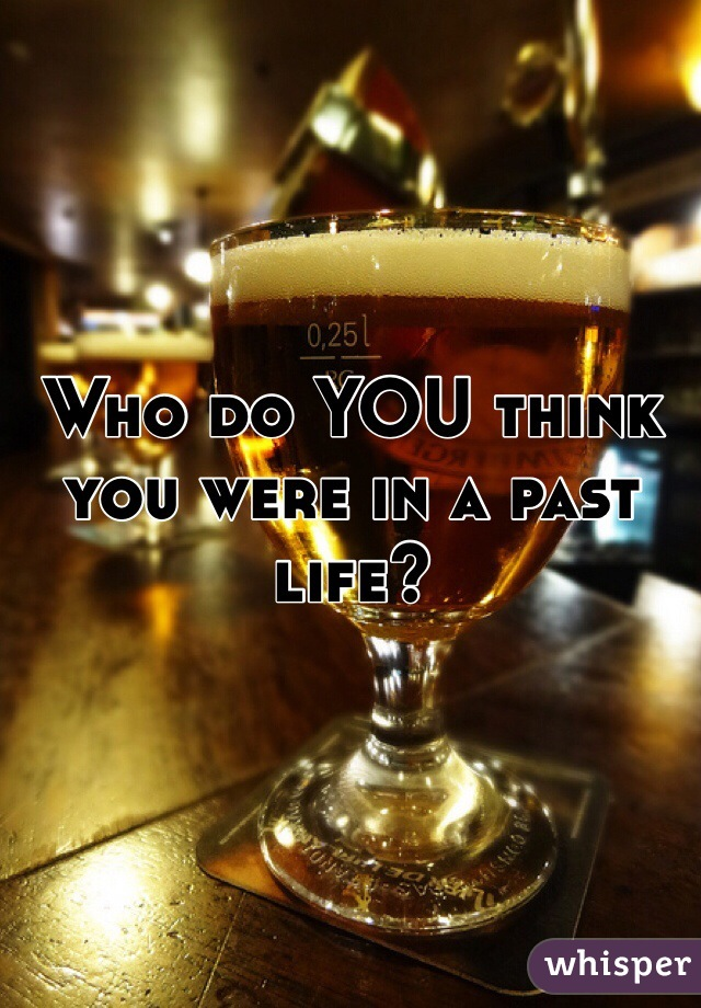 Who do YOU think you were in a past life?