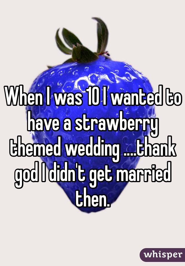 When I was 10 I wanted to have a strawberry themed wedding ....thank god I didn't get married then.