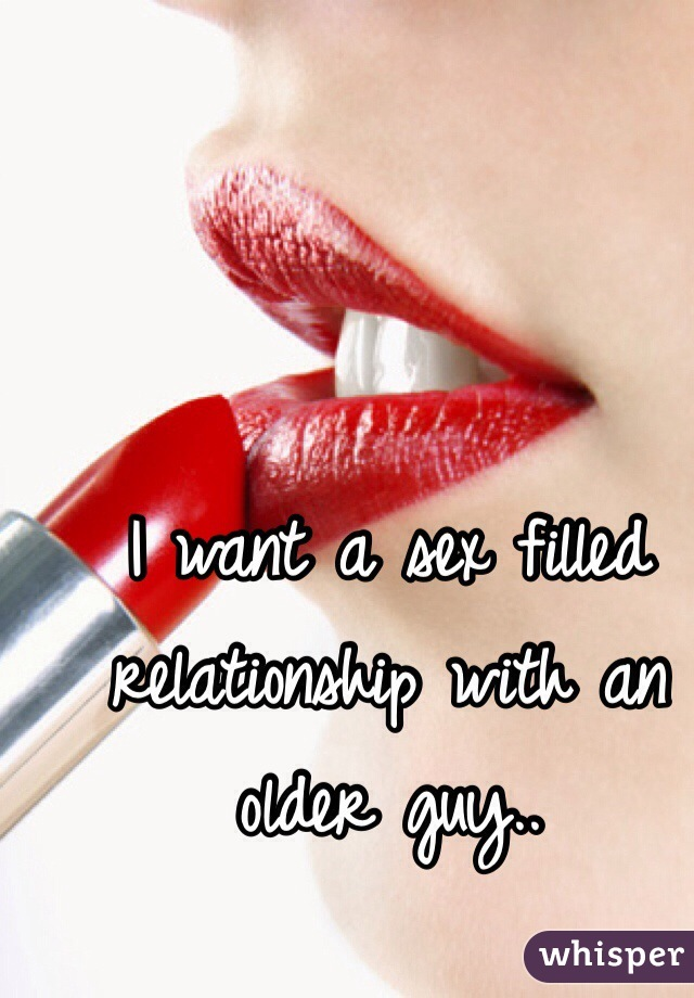 I want a sex filled relationship with an older guy..