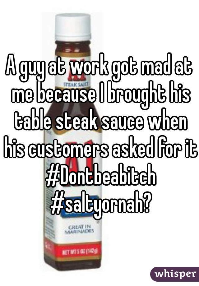 A guy at work got mad at me because I brought his table steak sauce when his customers asked for it #Dontbeabitch #saltyornah?