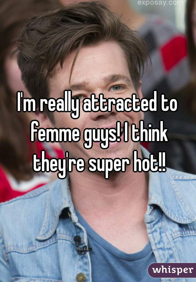 I'm really attracted to femme guys! I think they're super hot!!