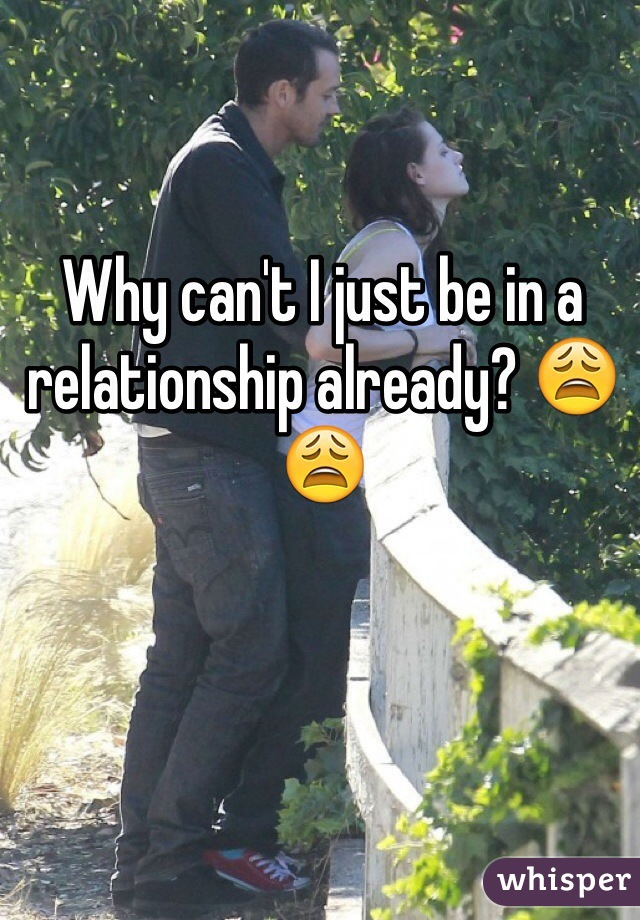 Why can't I just be in a relationship already? 😩😩