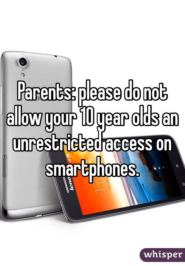 Parents: please do not allow your 10 year olds an unrestricted access on smartphones.