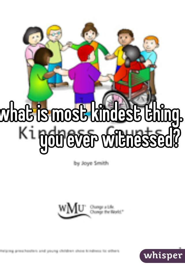 what is most kindest thing.            you ever witnessed?