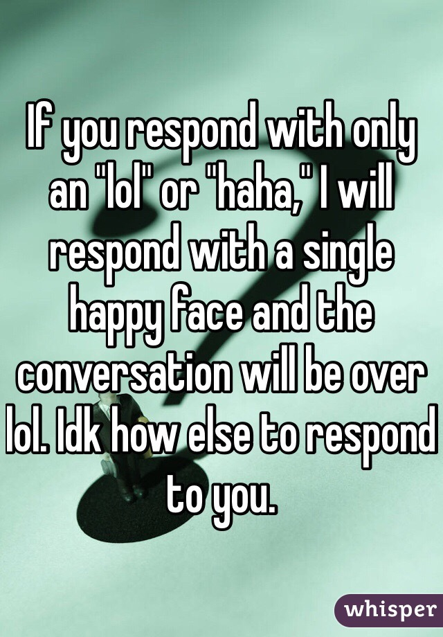 """If you respond with only an """"lol"""" or """"haha,"""" I will respond with a single happy face and the conversation will be over lol. Idk how else to respond to you."""