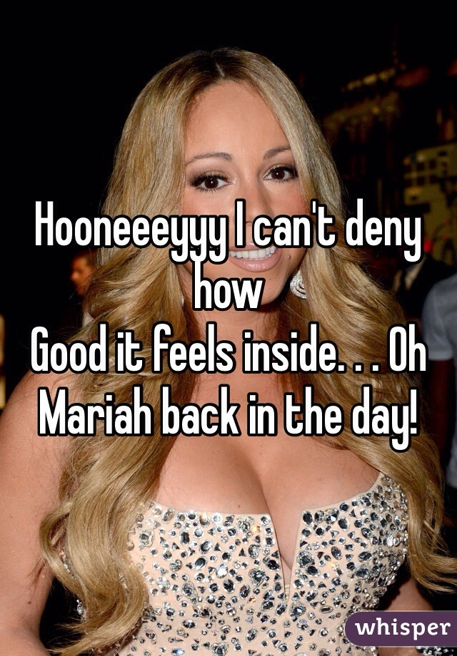Hooneeeyyy I can't deny how Good it feels inside. . . Oh Mariah back in the day!