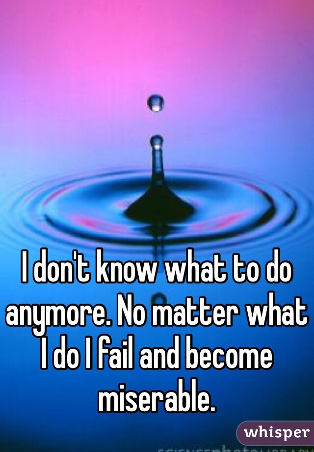 I don't know what to do anymore. No matter what I do I fail and become miserable.