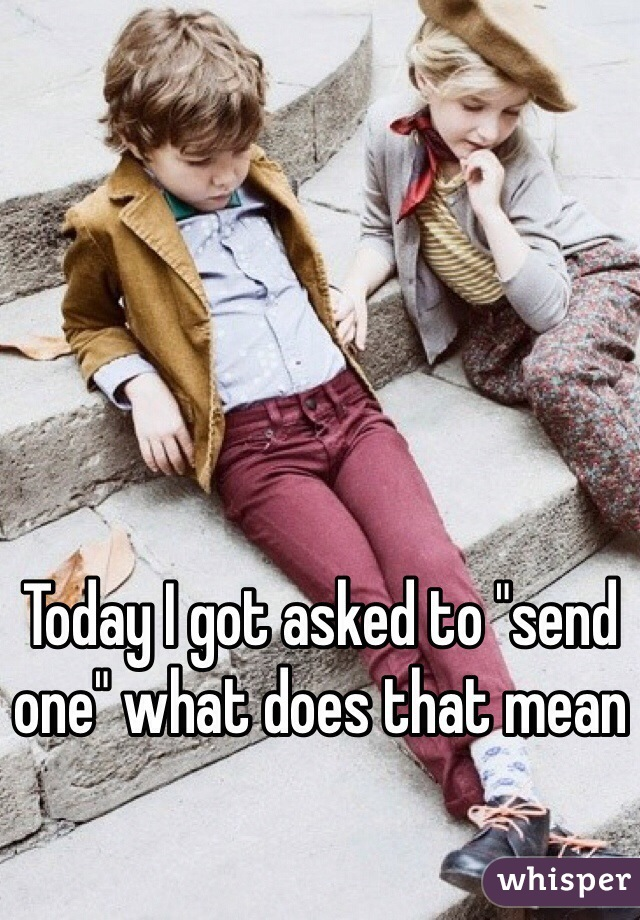 """Today I got asked to """"send one"""" what does that mean"""
