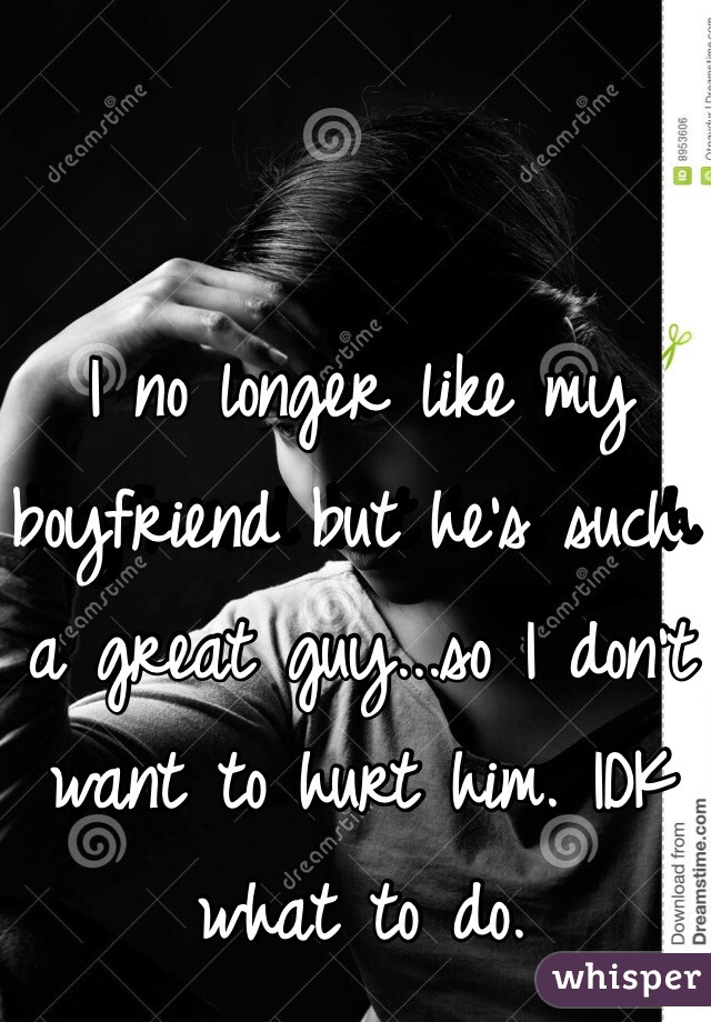 I no longer like my boyfriend but he's such a great guy...so I don't want to hurt him. IDK what to do.